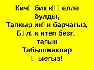 Кичә бик күңелле булды, Тапкыр икән барчагыз, Бүләк итеп безгә тагын Табышмак