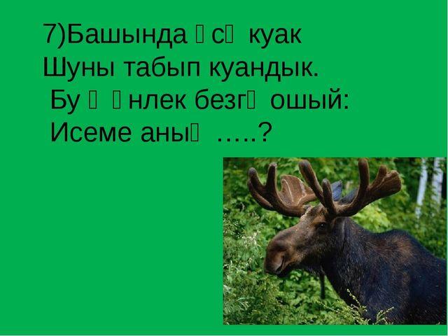 7)Башында үсә куак  Шуны табып куандык.  Бу җәнлек безгә ошый:...