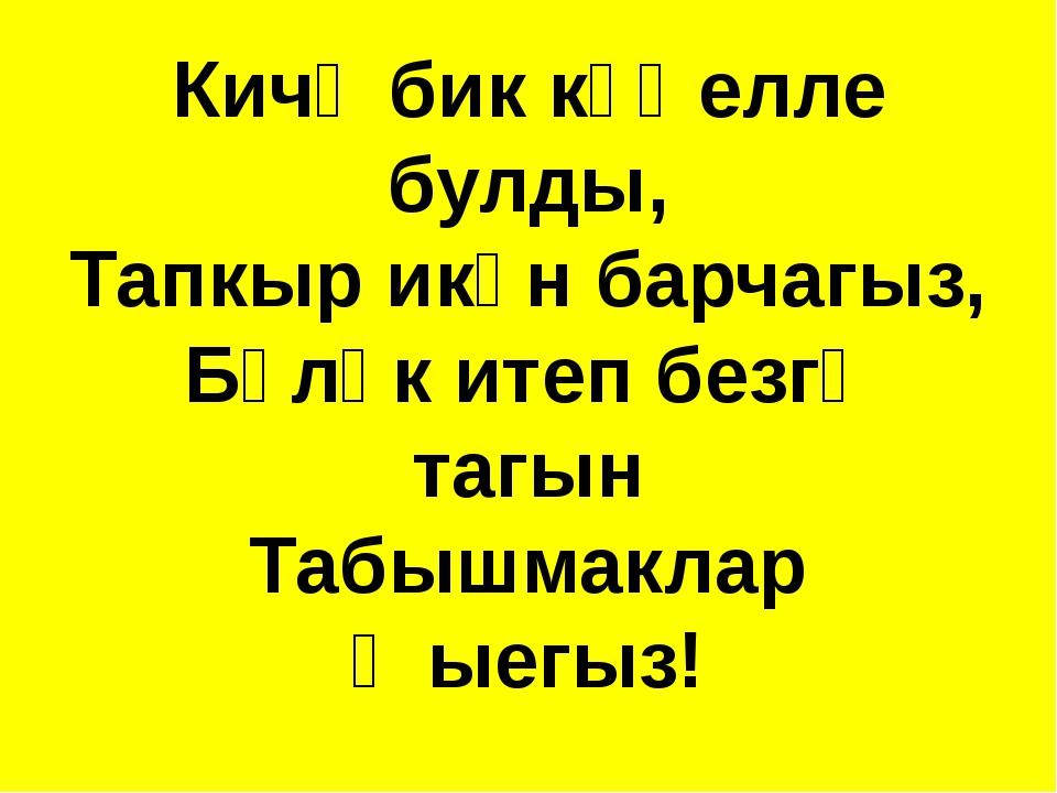Кичә бик күңелле булды, Тапкыр икән барчагыз, Бүләк итеп безгә тагын Табышмак...