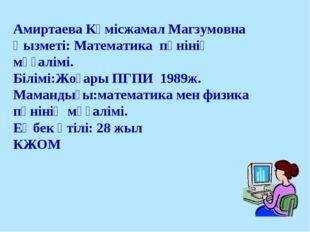 Амиртаева Күмісжамал Магзумовна Қызметі: Математика пәнінің мұғалімі. Білімі: