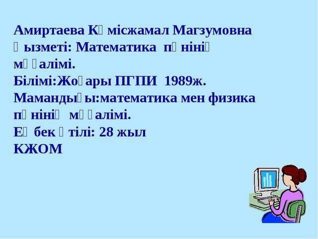 Амиртаева Күмісжамал Магзумовна Қызметі: Математика пәнінің мұғалімі. Білімі:...