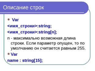 Описание строк Var :string; :string[n]; n - максимально возможная длина строк