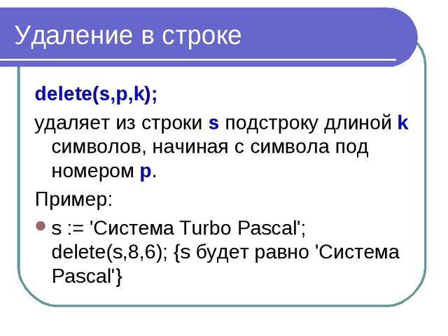 Удаление в строке delete(s,p,k); удаляет из строки s подстроку длиной k симво...