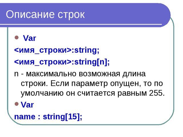 Описание строк Var :string; :string[n]; n - максимально возможная длина строк...