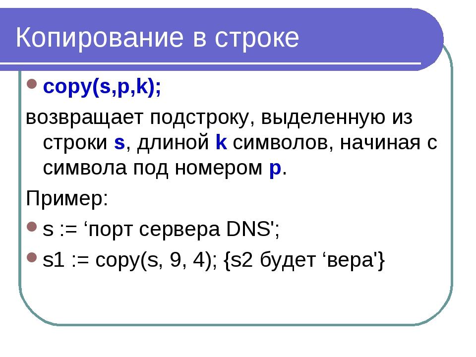 Копирование в строке copy(s,p,k); возвращает подстроку, выделенную из строки...