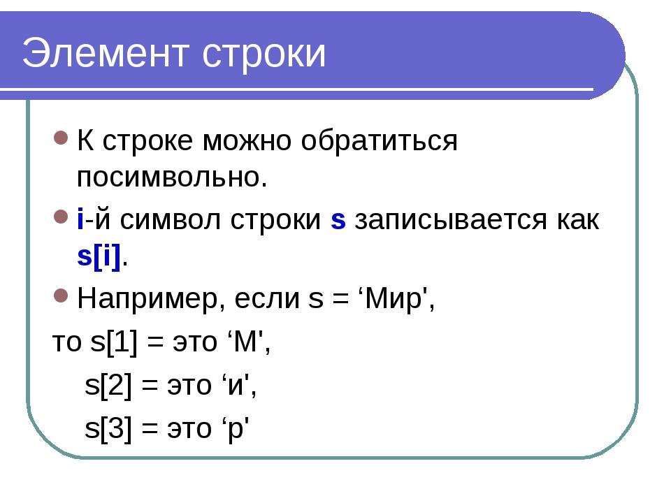 Элемент строки К строке можно обратиться посимвольно. i-й символ строки s зап...