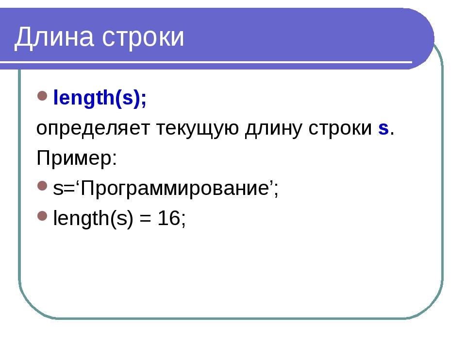 Длина строки length(s); определяет текущую длину строки s. Пример: s='Програм...