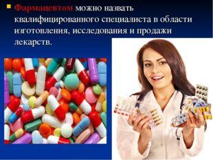 Фармацевтом можно назвать квалифицированного специалиста в области изготовлен
