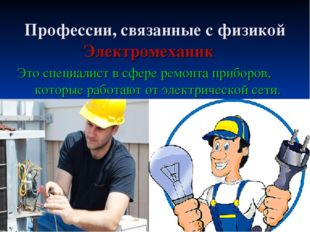Профессии, связанные с физикой Электромеханик Это специалист в сфере ремонта