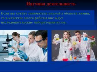 Научная деятельность Если вы хотите заниматься наукой в области химии, то в