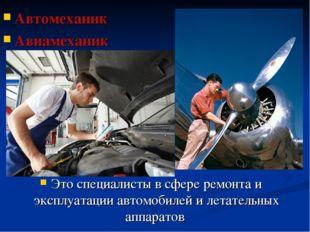 Автомеханик Авиамеханик Это специалисты в сфере ремонта и эксплуатации автомо