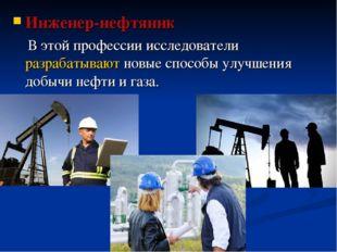 Инженер-нефтяник В этой профессии исследователиразрабатываютновые способы у