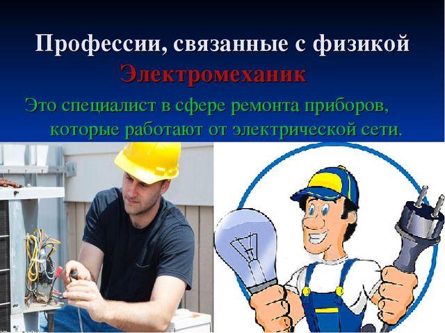 Профессии, связанные с физикой Электромеханик Это специалист в сфере ремонта...