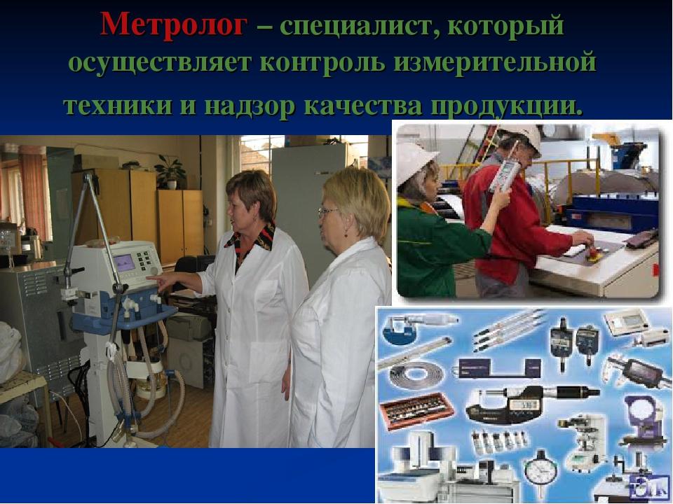 Метролог – специалист, который осуществляет контроль измерительной техники и...
