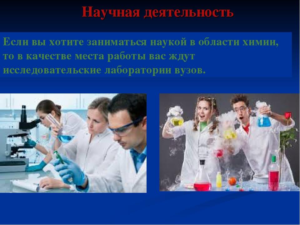 Научная деятельность Если вы хотите заниматься наукой в области химии, то в...