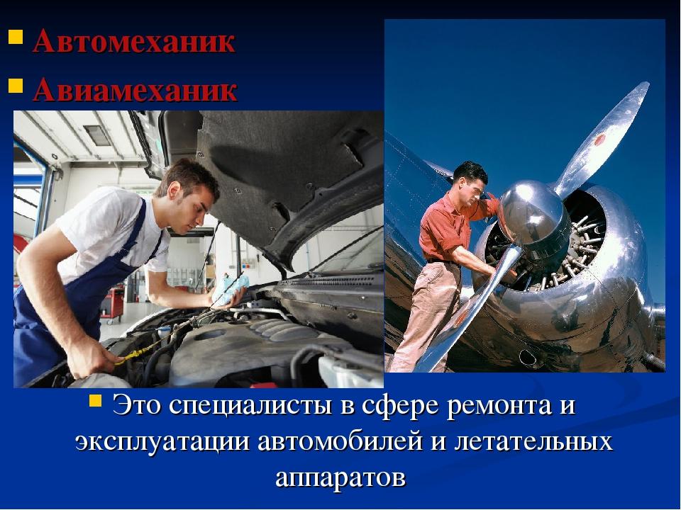 Автомеханик Авиамеханик Это специалисты в сфере ремонта и эксплуатации автомо...