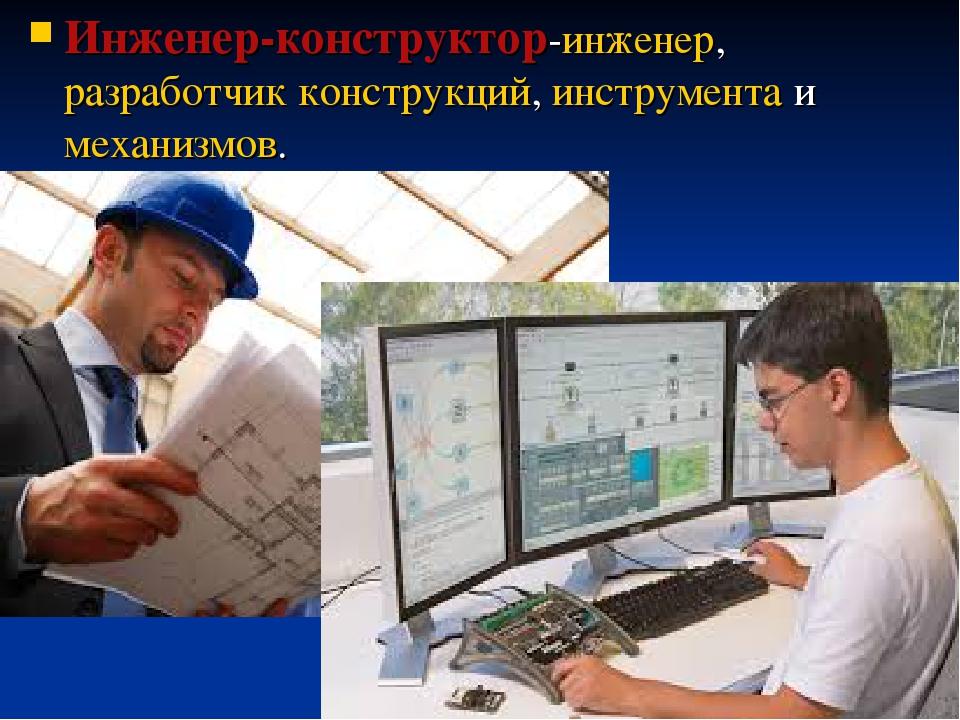 Инженер-конструктор-инженер,разработчикконструкций,инструментаимеханизмов.