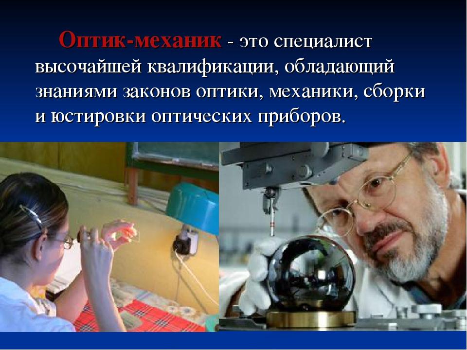 Оптик-механик - это специалист высочайшей квалификации, обладающий знаниями...