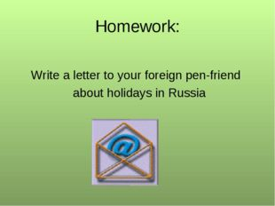 Homеwork: Write a letter to your foreign pen-friend about holidays in Russia