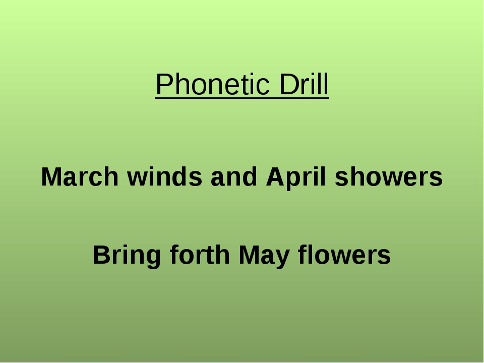 Phonetic Drill March winds and April showers Bring forth May flowers
