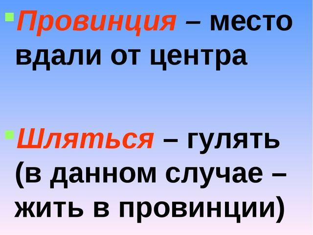 Провинция – место вдали от центра Шляться – гулять (в данном случае – жить в...