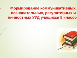 Формирование коммуникативных, познавательных, регулятивных и личностных УУД у