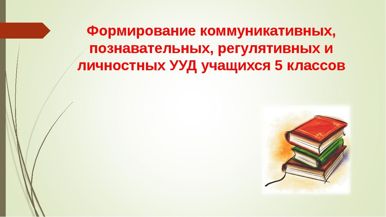 Формирование коммуникативных, познавательных, регулятивных и личностных УУД у...