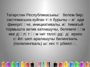 Татарстан Республикасының белем бирү системасына куйган төп бурычы – иҗади фи