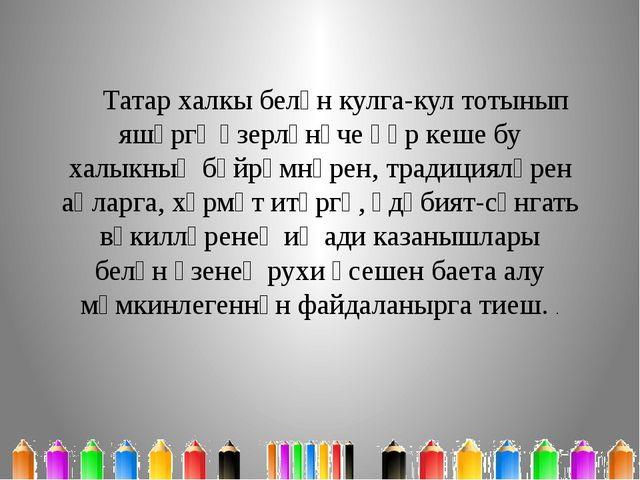 Татар халкы белән кулга-кул тотынып яшәргә әзерләнүче һәр кеше бу халыкның бә...