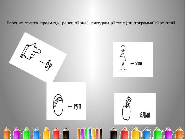 Беренче этапта предмет,күренешләрнең контурлы рәсеме (пиктограмма)күрсәтелә.