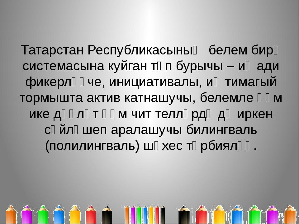 Татарстан Республикасының белем бирү системасына куйган төп бурычы – иҗади фи...