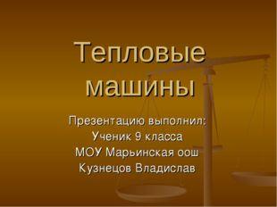 Тепловые машины Презентацию выполнил: Ученик 9 класса МОУ Марьинская оош Кузн
