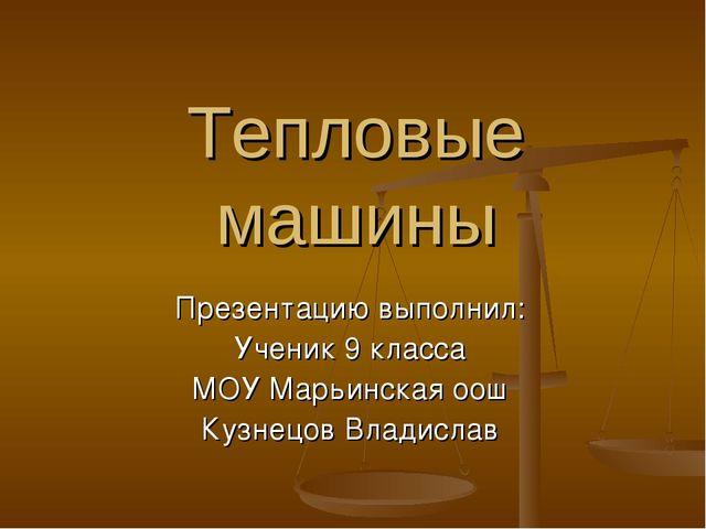 Тепловые машины Презентацию выполнил: Ученик 9 класса МОУ Марьинская оош Кузн...