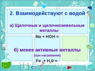2. Взаимодействуют с водой a) Щелочные и щелочноземельные металлы Na + HOH =