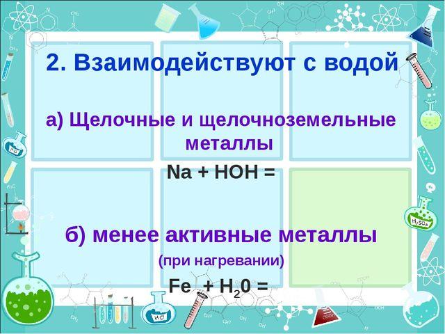 2. Взаимодействуют с водой a) Щелочные и щелочноземельные металлы Na + HOH =...