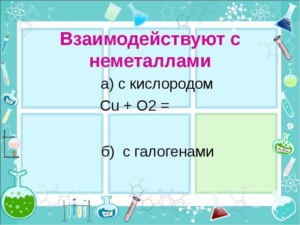 Взаимодействуют с неметаллами а) с кислородом Сu + О2 = б) с галогенами