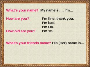 What's your name? My name's …. I'm… How are you?		I'm fine, thank you. 				I'