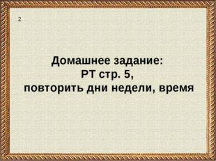 Домашнее задание: РТ стр. 5, повторить дни недели, время 2