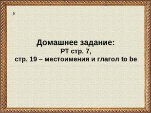 Домашнее задание: РТ стр. 7, стр. 19 – местоимения и глагол to be 5