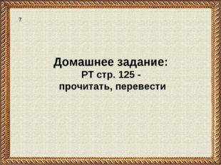 Домашнее задание: РТ стр. 125 - прочитать, перевести 7