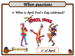 4. When is April Fool's Day celebrated? When-questions 1st of April