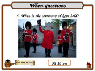 5. When is the ceremony of keys held? When-questions At 10 pm