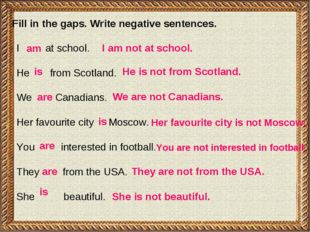 Fill in the gaps. Write negative sentences. I at school. He from Scotland. We