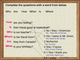 Complete the questions with а word from below. Who 	Are 	How 	When 	 ls 	Wher