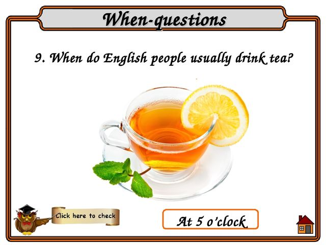 9. When do English people usually drink tea? When-questions At 5 o'clock