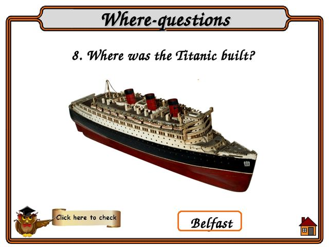 8. Where was the Titanic built? Where-questions Belfast