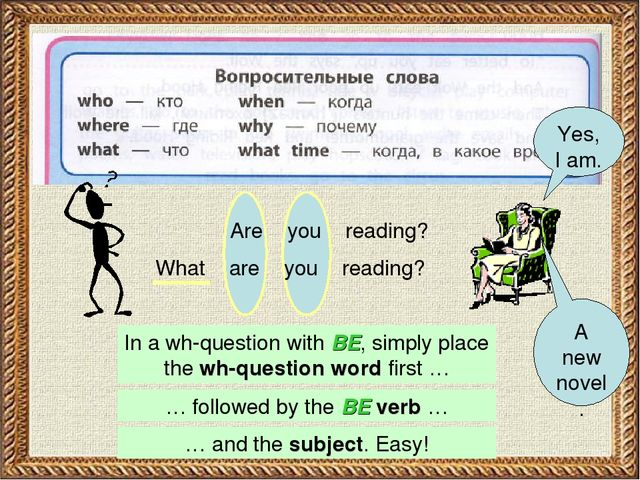 Are you reading? What are you reading? In a wh-question with BE, simply place...