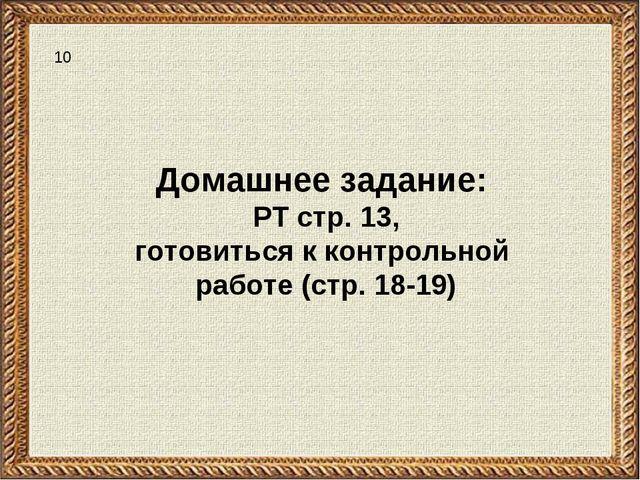 Домашнее задание: РТ стр. 13, готовиться к контрольной работе (стр. 18-19) 10
