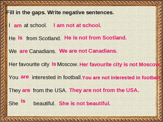 Fill in the gaps. Write negative sentences. I at school. He from Scotland. We...