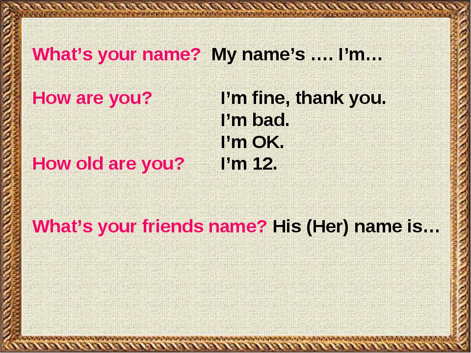 What's your name? My name's …. I'm… How are you?		I'm fine, thank you. 				I'...